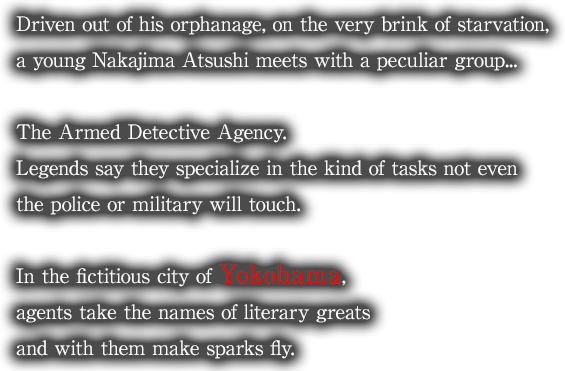 Driven out of his orphanage, on the very brink of starvation, a young Nakajima Atsushi meets with a peculiar group... The Armed Detective Agency. Legends say they specialize in the kind of tasks not even the police or military will touch. In the fictitious city of Yokohama, agents take the names of literary greats and with them make sparks fly.